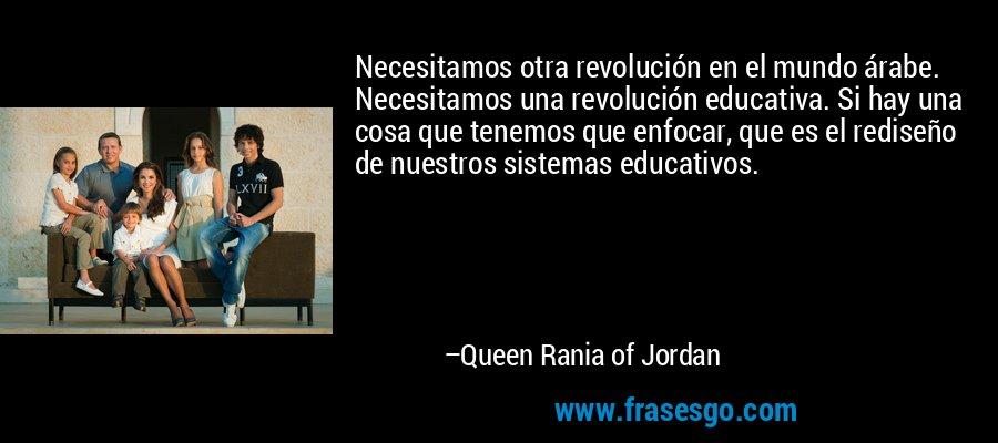Necesitamos otra revolución en el mundo árabe. Necesitamos una revolución educativa. Si hay una cosa que tenemos que enfocar, que es el rediseño de nuestros sistemas educativos. – Queen Rania of Jordan