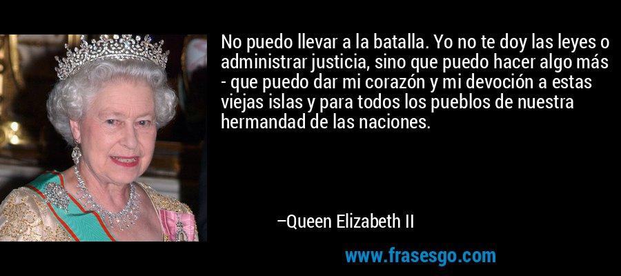 No puedo llevar a la batalla. Yo no te doy las leyes o administrar justicia, sino que puedo hacer algo más - que puedo dar mi corazón y mi devoción a estas viejas islas y para todos los pueblos de nuestra hermandad de las naciones. – Queen Elizabeth II