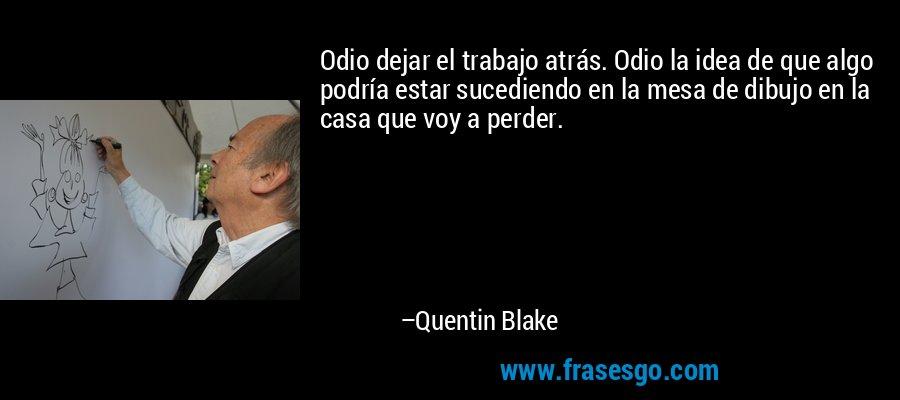 Odio dejar el trabajo atrás. Odio la idea de que algo podría estar sucediendo en la mesa de dibujo en la casa que voy a perder. – Quentin Blake