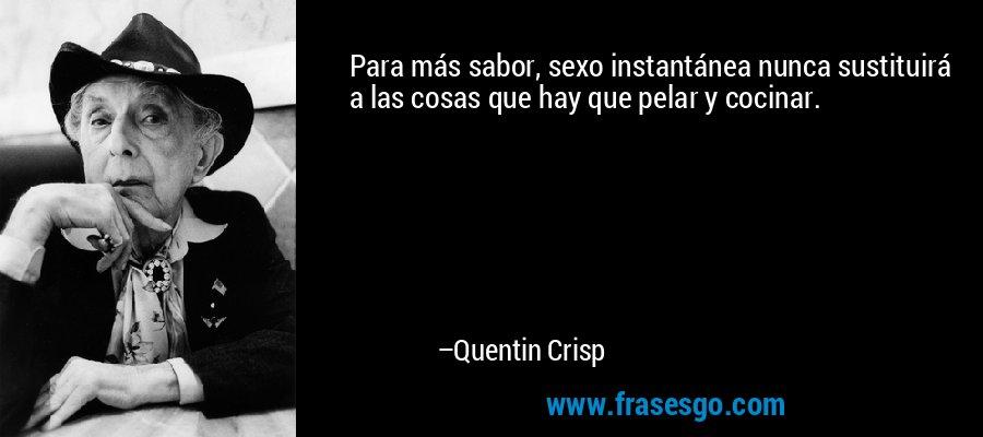 Para más sabor, sexo instantánea nunca sustituirá a las cosas que hay que pelar y cocinar. – Quentin Crisp