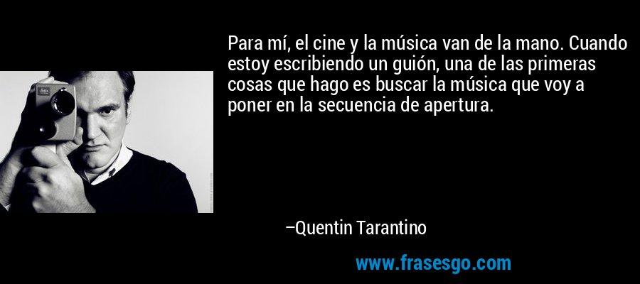 Para mí, el cine y la música van de la mano. Cuando estoy escribiendo un guión, una de las primeras cosas que hago es buscar la música que voy a poner en la secuencia de apertura. – Quentin Tarantino