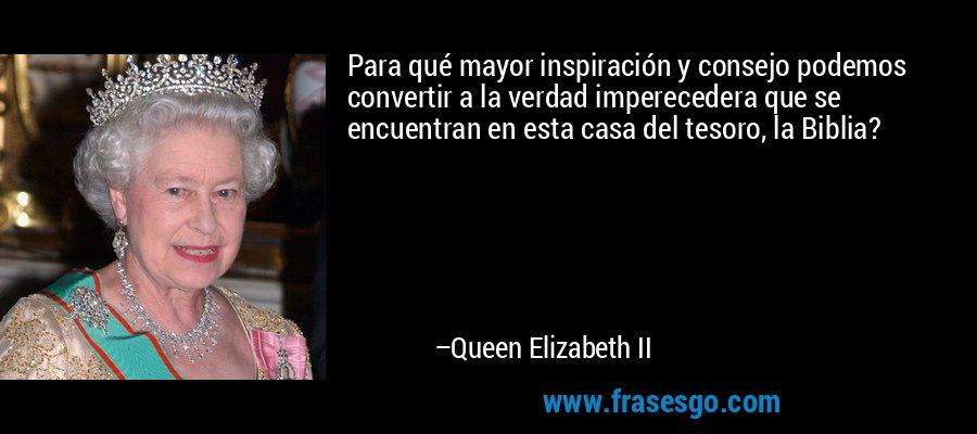 Para qué mayor inspiración y consejo podemos convertir a la verdad imperecedera que se encuentran en esta casa del tesoro, la Biblia? – Queen Elizabeth II