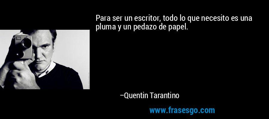 Para ser un escritor, todo lo que necesito es una pluma y un pedazo de papel. – Quentin Tarantino