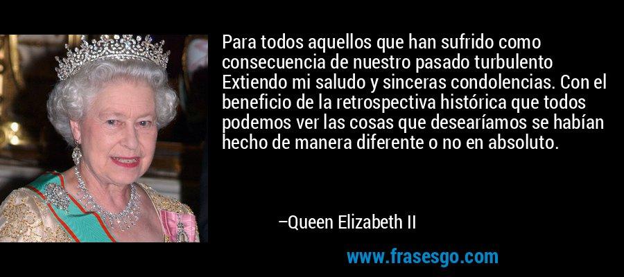 Para todos aquellos que han sufrido como consecuencia de nuestro pasado turbulento Extiendo mi saludo y sinceras condolencias. Con el beneficio de la retrospectiva histórica que todos podemos ver las cosas que desearíamos se habían hecho de manera diferente o no en absoluto. – Queen Elizabeth II