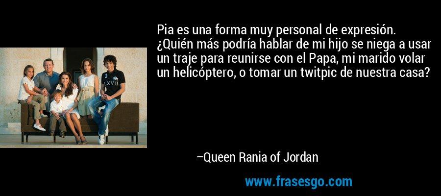 Pia es una forma muy personal de expresión. ¿Quién más podría hablar de mi hijo se niega a usar un traje para reunirse con el Papa, mi marido volar un helicóptero, o tomar un twitpic de nuestra casa? – Queen Rania of Jordan