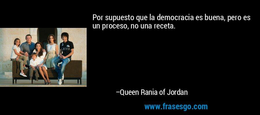 Por supuesto que la democracia es buena, pero es un proceso, no una receta. – Queen Rania of Jordan