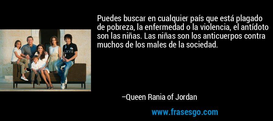 Puedes buscar en cualquier país que está plagado de pobreza, la enfermedad o la violencia, el antídoto son las niñas. Las niñas son los anticuerpos contra muchos de los males de la sociedad. – Queen Rania of Jordan