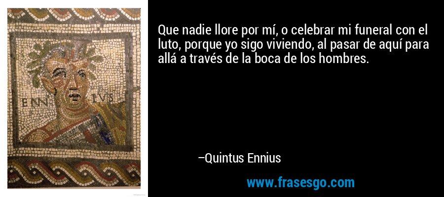 Que nadie llore por mí, o celebrar mi funeral con el luto, porque yo sigo viviendo, al pasar de aquí para allá a través de la boca de los hombres. – Quintus Ennius