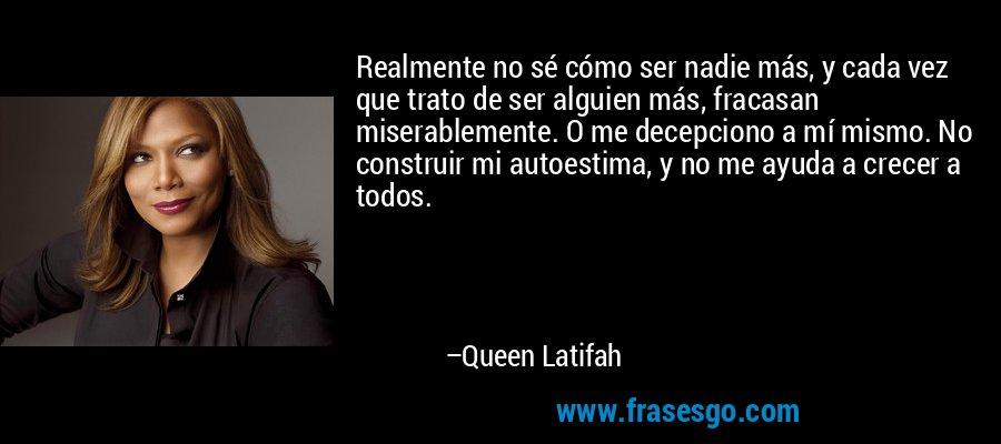 Realmente no sé cómo ser nadie más, y cada vez que trato de ser alguien más, fracasan miserablemente. O me decepciono a mí mismo. No construir mi autoestima, y no me ayuda a crecer a todos. – Queen Latifah