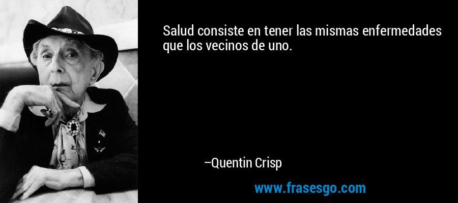 Salud consiste en tener las mismas enfermedades que los vecinos de uno. – Quentin Crisp