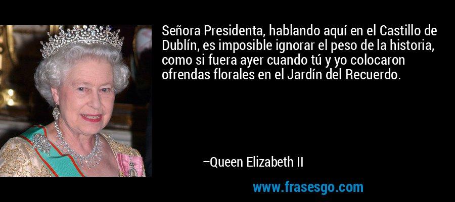 Señora Presidenta, hablando aquí en el Castillo de Dublín, es imposible ignorar el peso de la historia, como si fuera ayer cuando tú y yo colocaron ofrendas florales en el Jardín del Recuerdo. – Queen Elizabeth II
