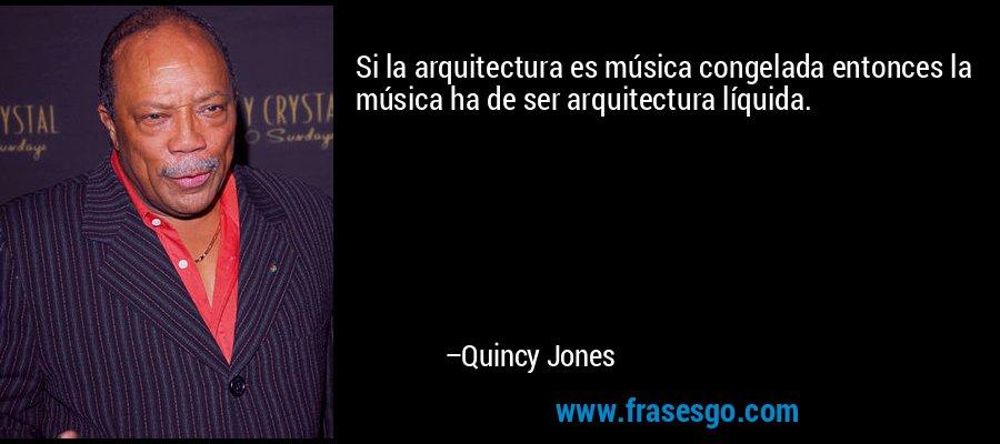 Si la arquitectura es música congelada entonces la música ha de ser arquitectura líquida. – Quincy Jones