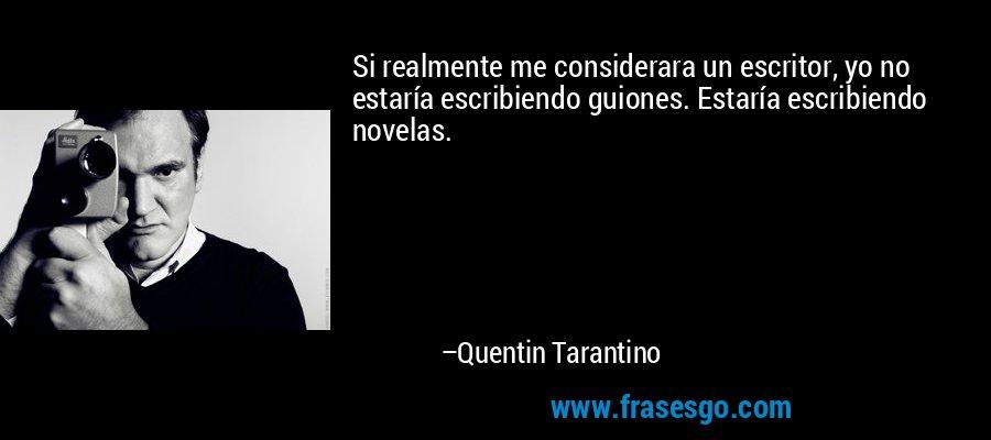 Si realmente me considerara un escritor, yo no estaría escribiendo guiones. Estaría escribiendo novelas. – Quentin Tarantino