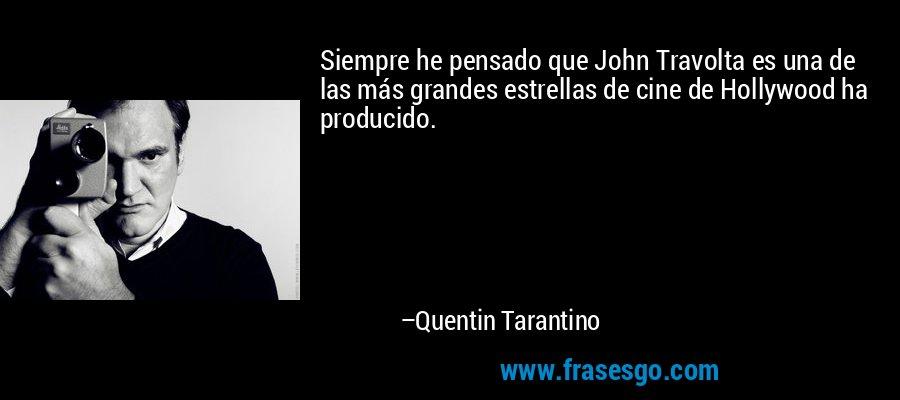 Siempre he pensado que John Travolta es una de las más grandes estrellas de cine de Hollywood ha producido. – Quentin Tarantino