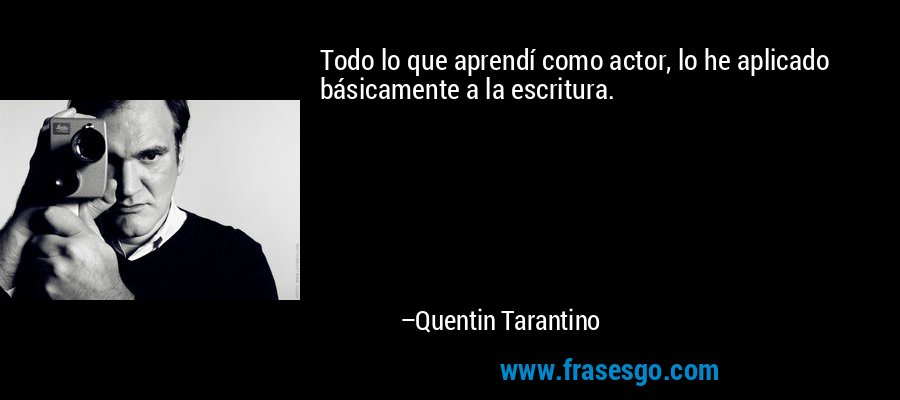 Todo lo que aprendí como actor, lo he aplicado básicamente a la escritura. – Quentin Tarantino