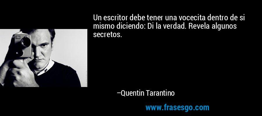 Un escritor debe tener una vocecita dentro de si mismo diciendo: Di la verdad. Revela algunos secretos. – Quentin Tarantino