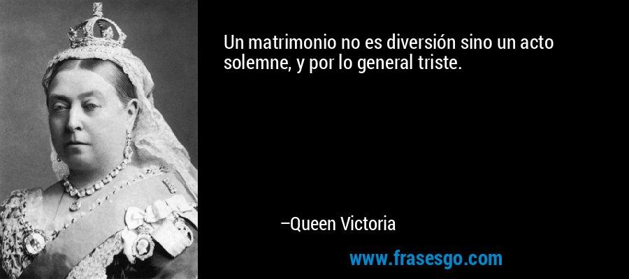 Un matrimonio no es diversión sino un acto solemne, y por lo general triste. – Queen Victoria