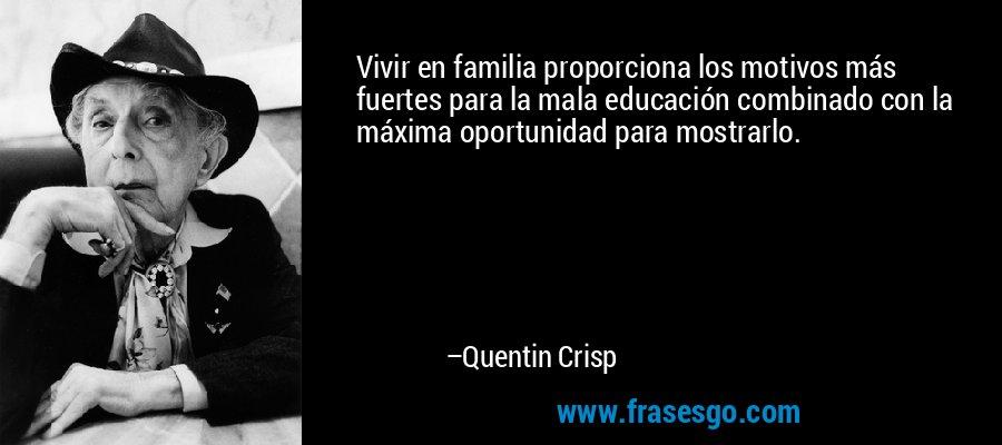 Vivir en familia proporciona los motivos más fuertes para la mala educación combinado con la máxima oportunidad para mostrarlo. – Quentin Crisp