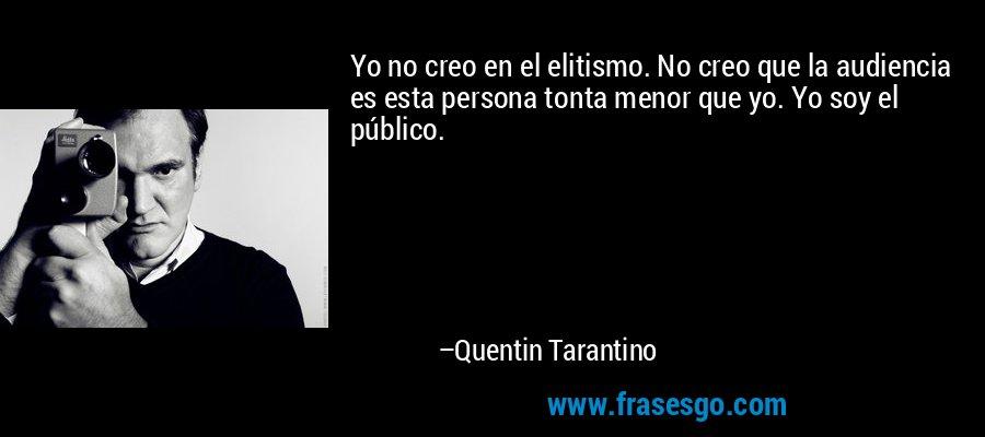 Yo no creo en el elitismo. No creo que la audiencia es esta persona tonta menor que yo. Yo soy el público. – Quentin Tarantino
