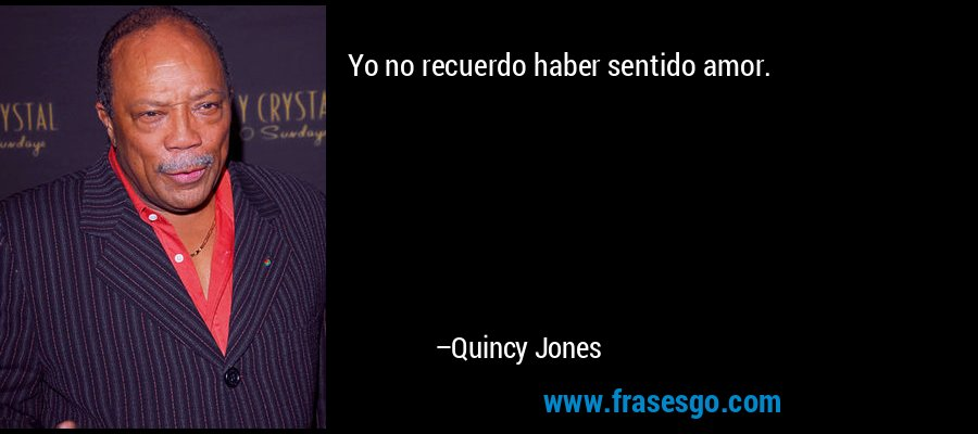 Yo no recuerdo haber sentido amor. – Quincy Jones