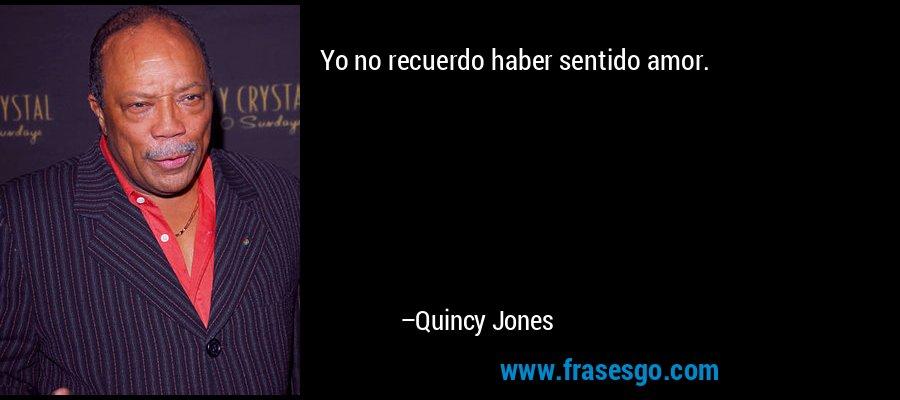 Yo no recuerdo haber sentido amor. – Quincy Jones