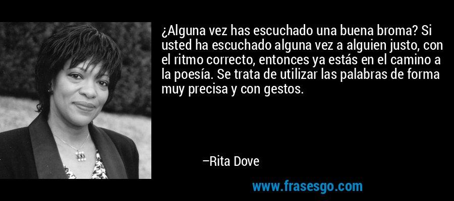 ¿Alguna vez has escuchado una buena broma? Si usted ha escuchado alguna vez a alguien justo, con el ritmo correcto, entonces ya estás en el camino a la poesía. Se trata de utilizar las palabras de forma muy precisa y con gestos. – Rita Dove