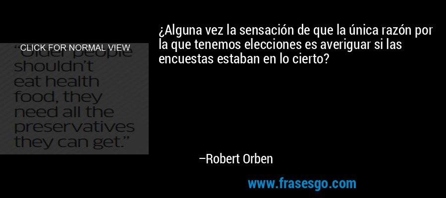 ¿Alguna vez la sensación de que la única razón por la que tenemos elecciones es averiguar si las encuestas estaban en lo cierto? – Robert Orben