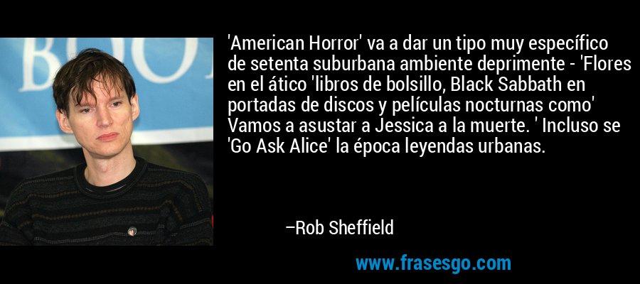 'American Horror' va a dar un tipo muy específico de setenta suburbana ambiente deprimente - 'Flores en el ático 'libros de bolsillo, Black Sabbath en portadas de discos y películas nocturnas como' Vamos a asustar a Jessica a la muerte. ' Incluso se 'Go Ask Alice' la época leyendas urbanas. – Rob Sheffield