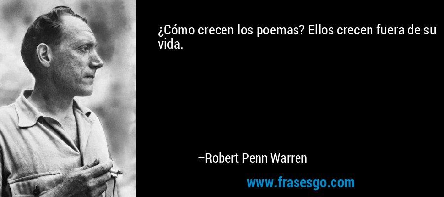¿Cómo crecen los poemas? Ellos crecen fuera de su vida. – Robert Penn Warren