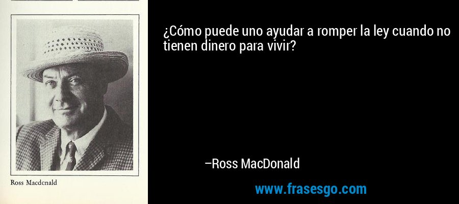 ¿Cómo puede uno ayudar a romper la ley cuando no tienen dinero para vivir? – Ross MacDonald