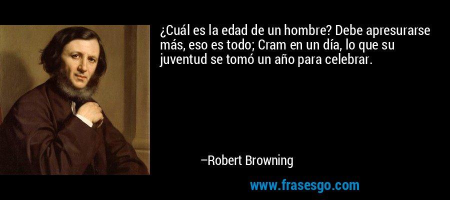 ¿Cuál es la edad de un hombre? Debe apresurarse más, eso es todo; Cram en un día, lo que su juventud se tomó un año para celebrar. – Robert Browning