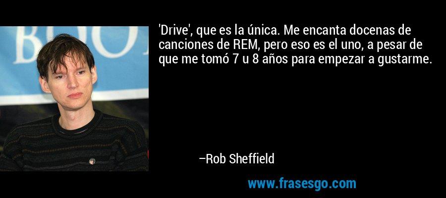 'Drive', que es la única. Me encanta docenas de canciones de REM, pero eso es el uno, a pesar de que me tomó 7 u 8 años para empezar a gustarme. – Rob Sheffield