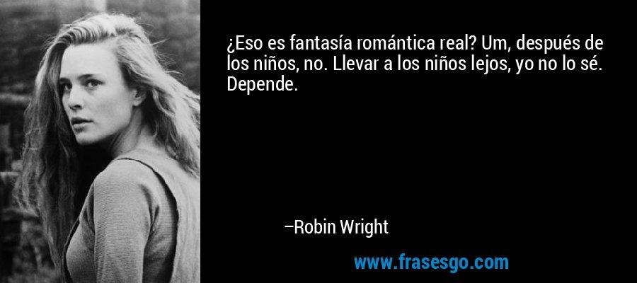 ¿Eso es fantasía romántica real? Um, después de los niños, no. Llevar a los niños lejos, yo no lo sé. Depende. – Robin Wright