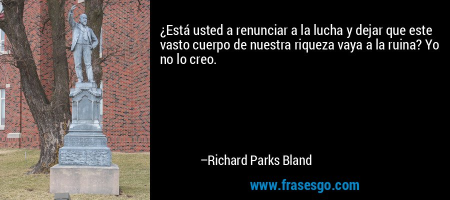 ¿Está usted a renunciar a la lucha y dejar que este vasto cuerpo de nuestra riqueza vaya a la ruina? Yo no lo creo. – Richard Parks Bland