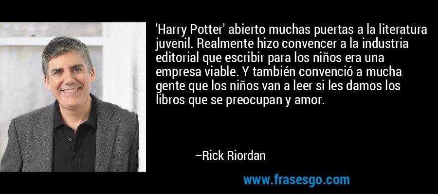'Harry Potter' abierto muchas puertas a la literatura juvenil. Realmente hizo convencer a la industria editorial que escribir para los niños era una empresa viable. Y también convenció a mucha gente que los niños van a leer si les damos los libros que se preocupan y amor. – Rick Riordan