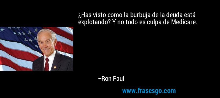 ¿Has visto como la burbuja de la deuda está explotando? Y no todo es culpa de Medicare. – Ron Paul