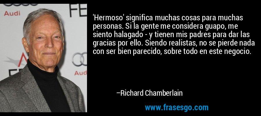 'Hermoso' significa muchas cosas para muchas personas. Si la gente me considera guapo, me siento halagado - y tienen mis padres para dar las gracias por ello. Siendo realistas, no se pierde nada con ser bien parecido, sobre todo en este negocio. – Richard Chamberlain