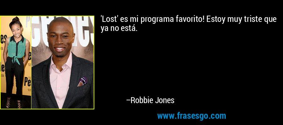 'Lost' es mi programa favorito! Estoy muy triste que ya no está. – Robbie Jones