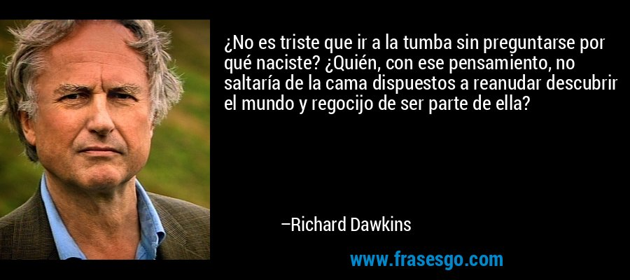 ¿No es triste que ir a la tumba sin preguntarse por qué naciste? ¿Quién, con ese pensamiento, no saltaría de la cama dispuestos a reanudar descubrir el mundo y regocijo de ser parte de ella? – Richard Dawkins