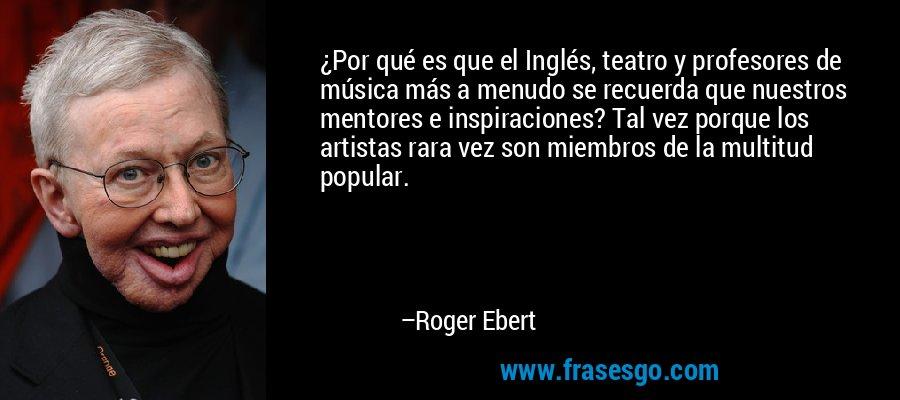 ¿Por qué es que el Inglés, teatro y profesores de música más a menudo se recuerda que nuestros mentores e inspiraciones? Tal vez porque los artistas rara vez son miembros de la multitud popular. – Roger Ebert