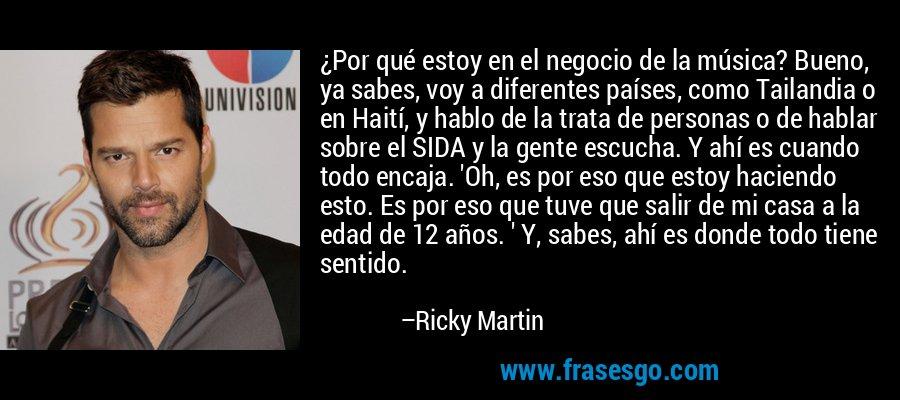 ¿Por qué estoy en el negocio de la música? Bueno, ya sabes, voy a diferentes países, como Tailandia o en Haití, y hablo de la trata de personas o de hablar sobre el SIDA y la gente escucha. Y ahí es cuando todo encaja. 'Oh, es por eso que estoy haciendo esto. Es por eso que tuve que salir de mi casa a la edad de 12 años. ' Y, sabes, ahí es donde todo tiene sentido. – Ricky Martin