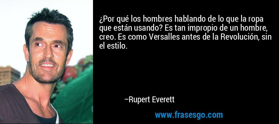 ¿Por qué los hombres hablando de lo que la ropa que están usando? Es tan impropio de un hombre, creo. Es como Versalles antes de la Revolución, sin el estilo. – Rupert Everett