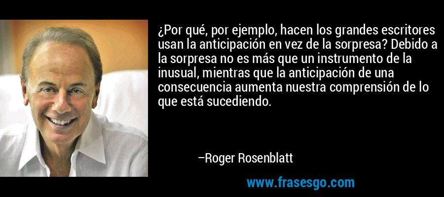 ¿Por qué, por ejemplo, hacen los grandes escritores usan la anticipación en vez de la sorpresa? Debido a la sorpresa no es más que un instrumento de la inusual, mientras que la anticipación de una consecuencia aumenta nuestra comprensión de lo que está sucediendo. – Roger Rosenblatt