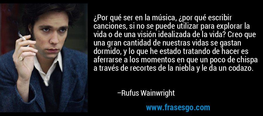 ¿Por qué ser en la música, ¿por qué escribir canciones, si no se puede utilizar para explorar la vida o de una visión idealizada de la vida? Creo que una gran cantidad de nuestras vidas se gastan dormido, y lo que he estado tratando de hacer es aferrarse a los momentos en que un poco de chispa a través de recortes de la niebla y le da un codazo. – Rufus Wainwright
