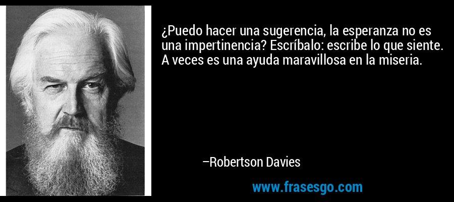 ¿Puedo hacer una sugerencia, la esperanza no es una impertinencia? Escríbalo: escribe lo que siente. A veces es una ayuda maravillosa en la miseria. – Robertson Davies