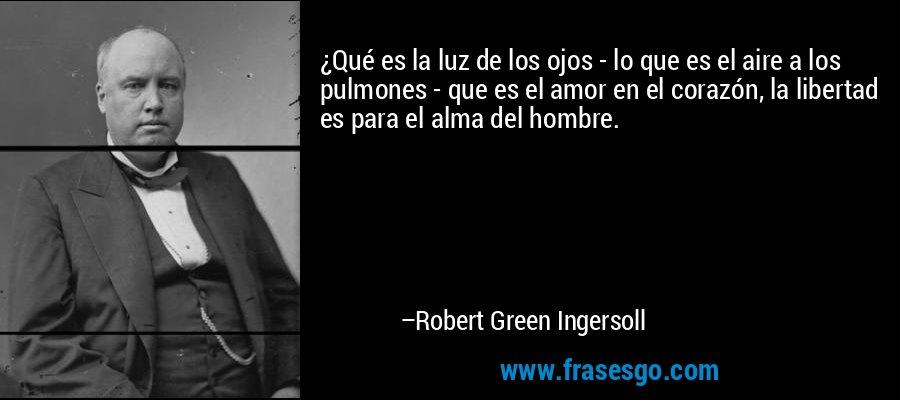 ¿Qué es la luz de los ojos - lo que es el aire a los pulmones - que es el amor en el corazón, la libertad es para el alma del hombre. – Robert Green Ingersoll