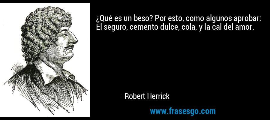 ¿Qué es un beso? Por esto, como algunos aprobar: El seguro, cemento dulce, cola, y la cal del amor. – Robert Herrick