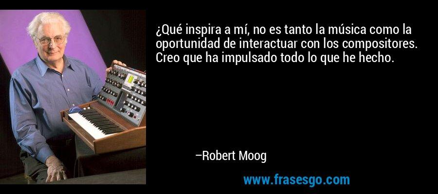 ¿Qué inspira a mí, no es tanto la música como la oportunidad de interactuar con los compositores. Creo que ha impulsado todo lo que he hecho. – Robert Moog