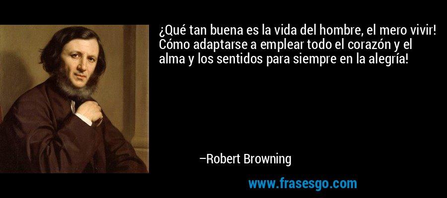 ¿Qué tan buena es la vida del hombre, el mero vivir! Cómo adaptarse a emplear todo el corazón y el alma y los sentidos para siempre en la alegría! – Robert Browning