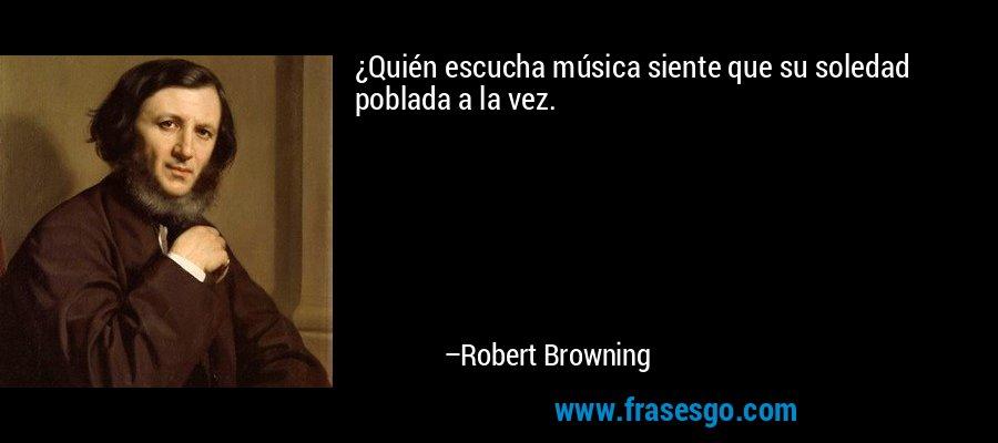¿Quién escucha música siente que su soledad poblada a la vez. – Robert Browning